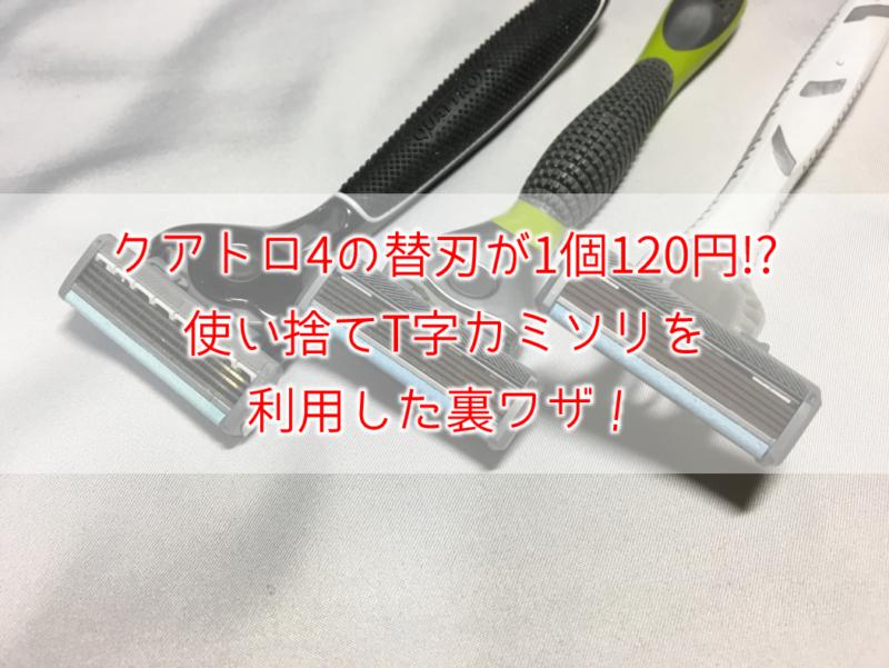 クアトロ4の替刃が1個120円!?使い捨てT字カミソリを利用した裏ワザ